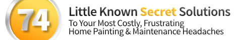 74 Little Known Secret Solutions To Your Most Costly, Frustrating Home Painting & Maintenance Headaches